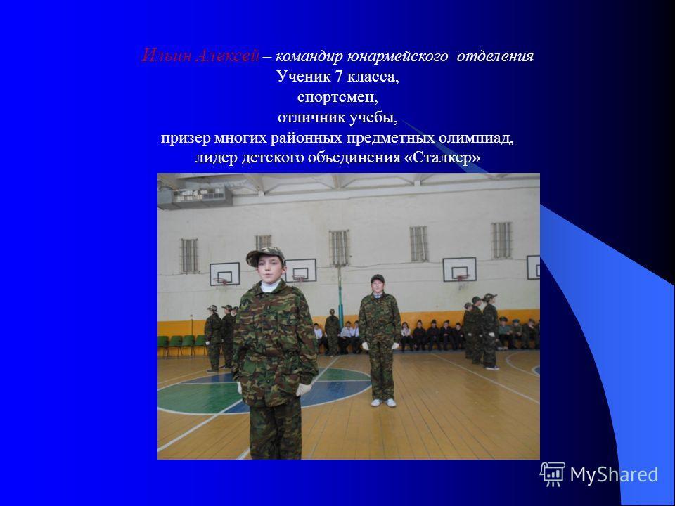 Ильин Алексей – командир юнармейского отделения Ученик 7 класса, спортсмен, отличник учебы, призер многих районных предметных олимпиад, лидер детского объединения «Сталкер»