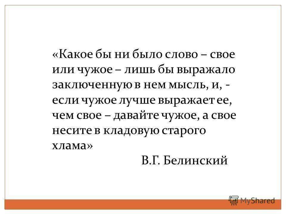 «Какое бы ни было слово – свое или чужое – лишь бы выражало заключенную в нем мысль, и, - если чужое лучше выражает ее, чем свое – давайте чужое, а свое несите в кладовую старого хлама» В.Г. Белинский