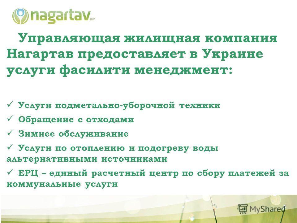 Управляющая жилищная компания Нагартав предоставляет в Украине услуги фасилити менеджмент: Услуги подметально-уборочной техники Обращение с отходами Зимнее обслуживание Услуги по отоплению и подогреву воды альтернативными источниками ЕРЦ – единый рас
