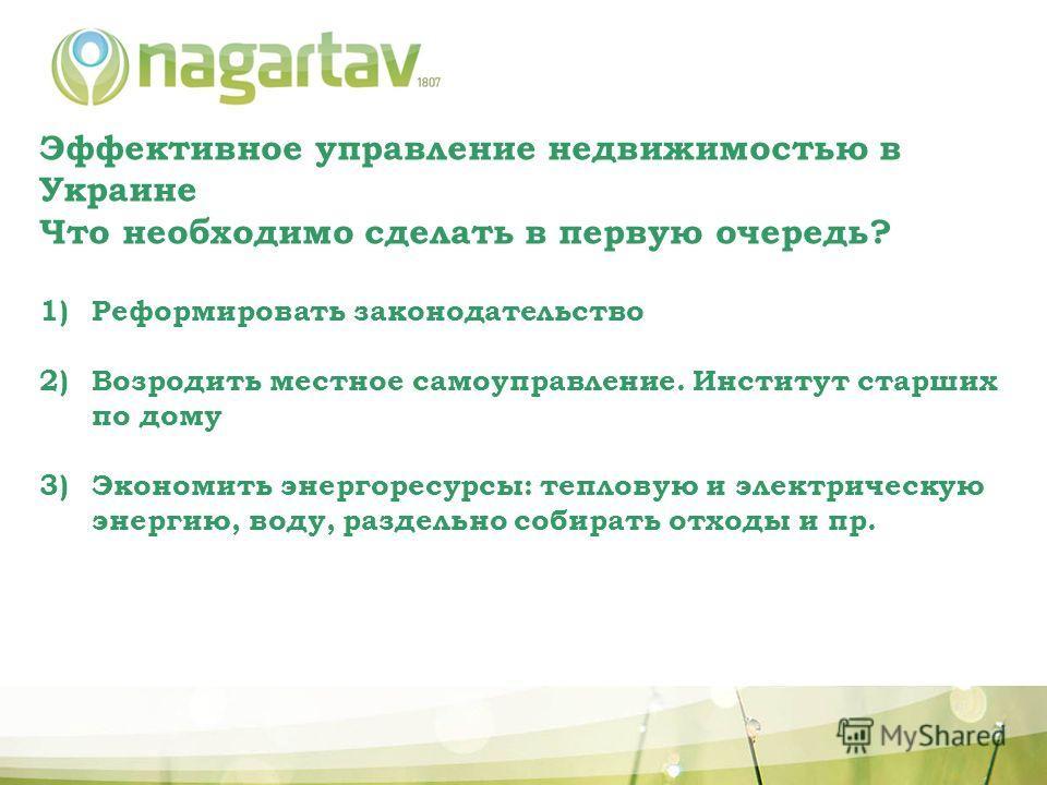 Эффективное управление недвижимостью в Украине Что необходимо сделать в первую очередь? 1)Реформировать законодательство 2)Возродить местное самоуправление. Институт старших по дому 3)Экономить энергоресурсы: тепловую и электрическую энергию, воду, р