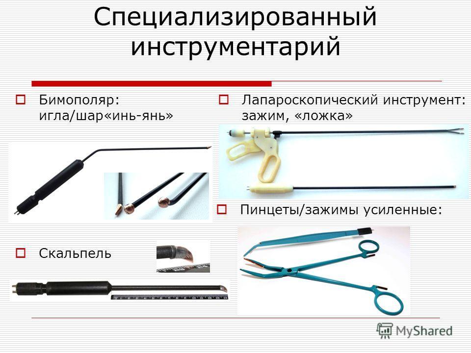 Специализированный инструментарий Лапароскопический инструмент: зажим, «ложка» Бимополяр: игла/шар«инь-янь» Скальпель Пинцеты/зажимы усиленные: