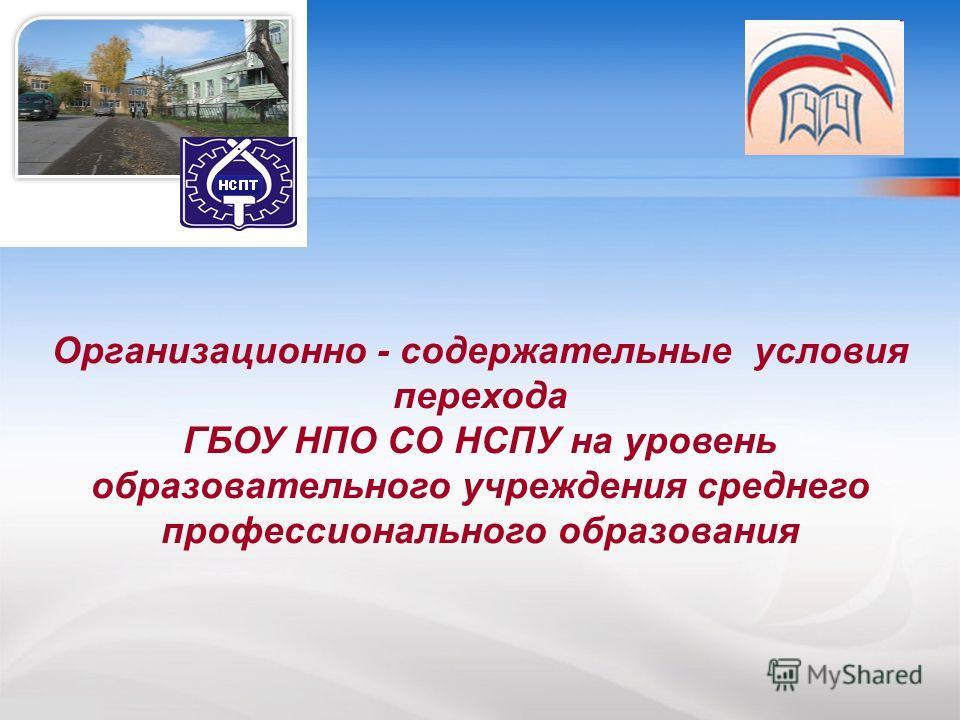 Организационно - содержательные условия перехода ГБОУ НПО СО НСПУ на уровень образовательного учреждения среднего профессионального образования