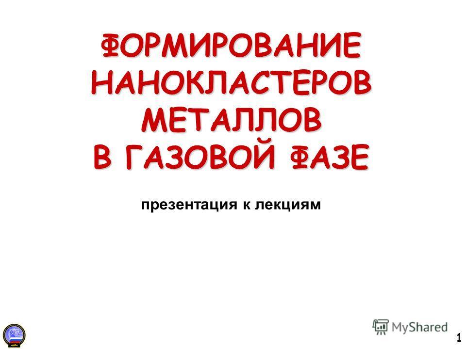 1 ФОРМИРОВАНИЕ НАНОКЛАСТЕРОВ МЕТАЛЛОВ В ГАЗОВОЙ ФАЗЕ ФОРМИРОВАНИЕ НАНОКЛАСТЕРОВ МЕТАЛЛОВ В ГАЗОВОЙ ФАЗЕ презентация к лекциям