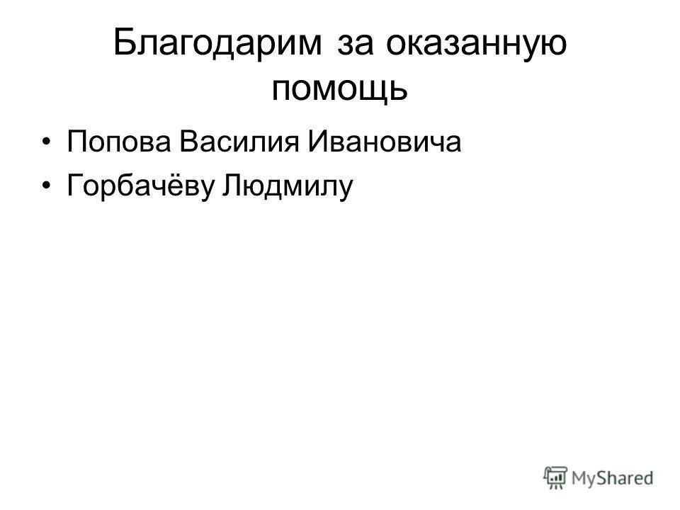 Благодарим за оказанную помощь Попова Василия Ивановича Горбачёву Людмилу