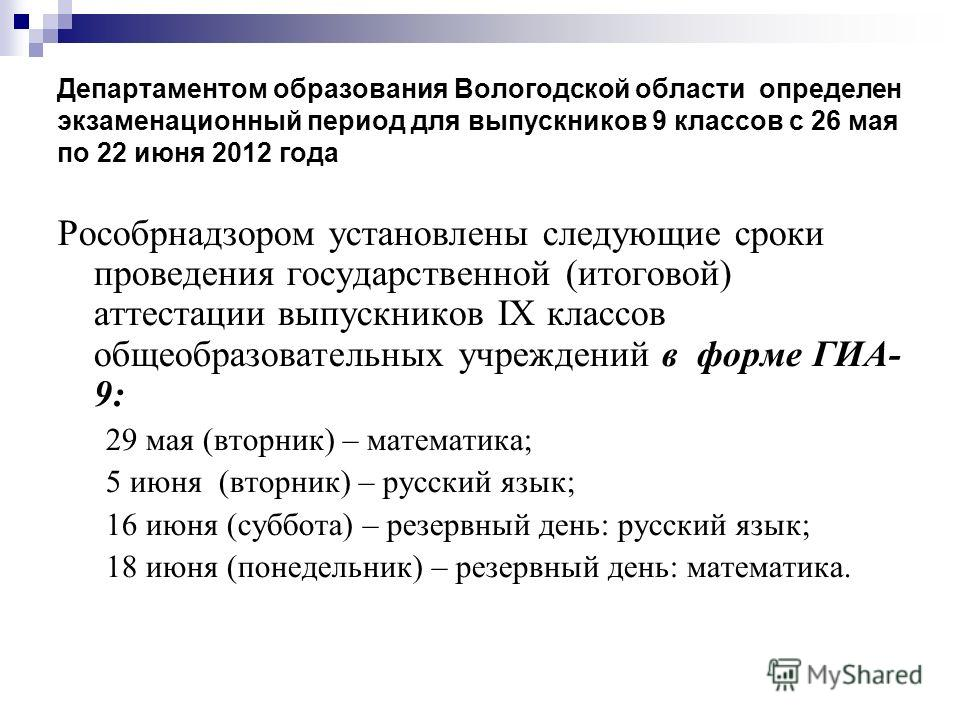 Департаментом образования Вологодской области определен экзаменационный период для выпускников 9 классов с 26 мая по 22 июня 2012 года Рособрнадзором установлены следующие сроки проведения государственной (итоговой) аттестации выпускников IX классов