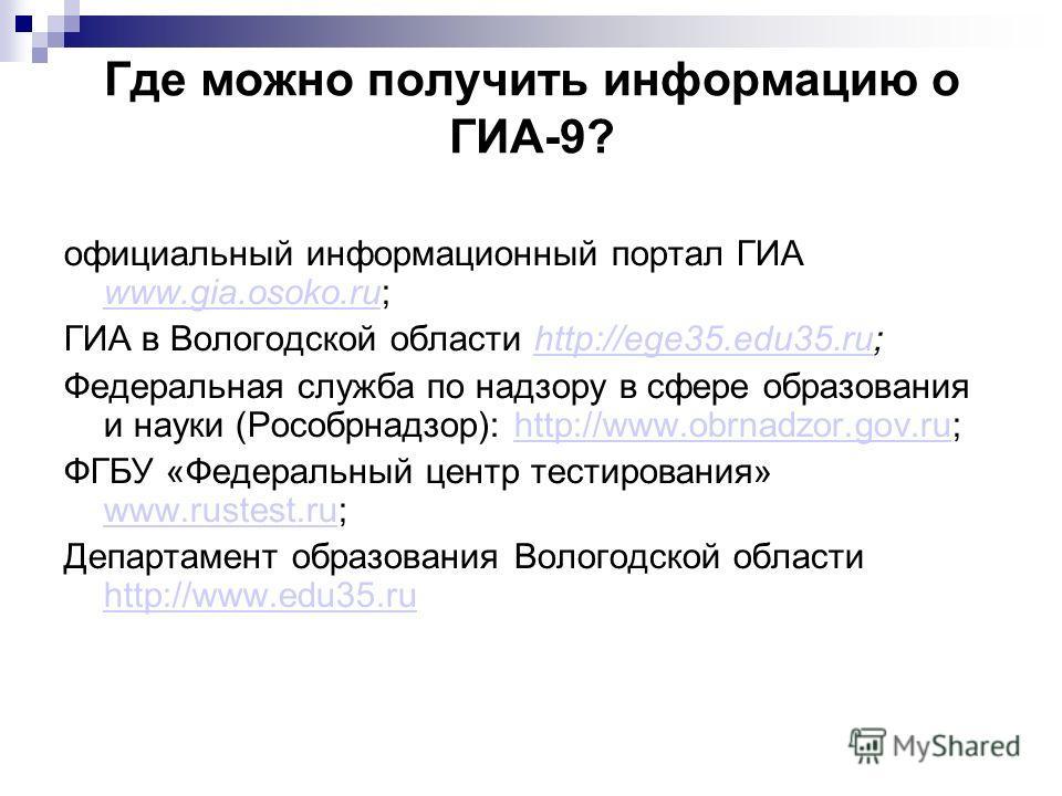 Где можно получить информацию о ГИА-9? официальный информационный портал ГИА www.gia.osoko.ru; www.gia.osoko.ru ГИА в Вологодской области http://ege35.edu35.ru;http://ege35.edu35.ru Федеральная служба по надзору в сфере образования и науки (Рособрнад