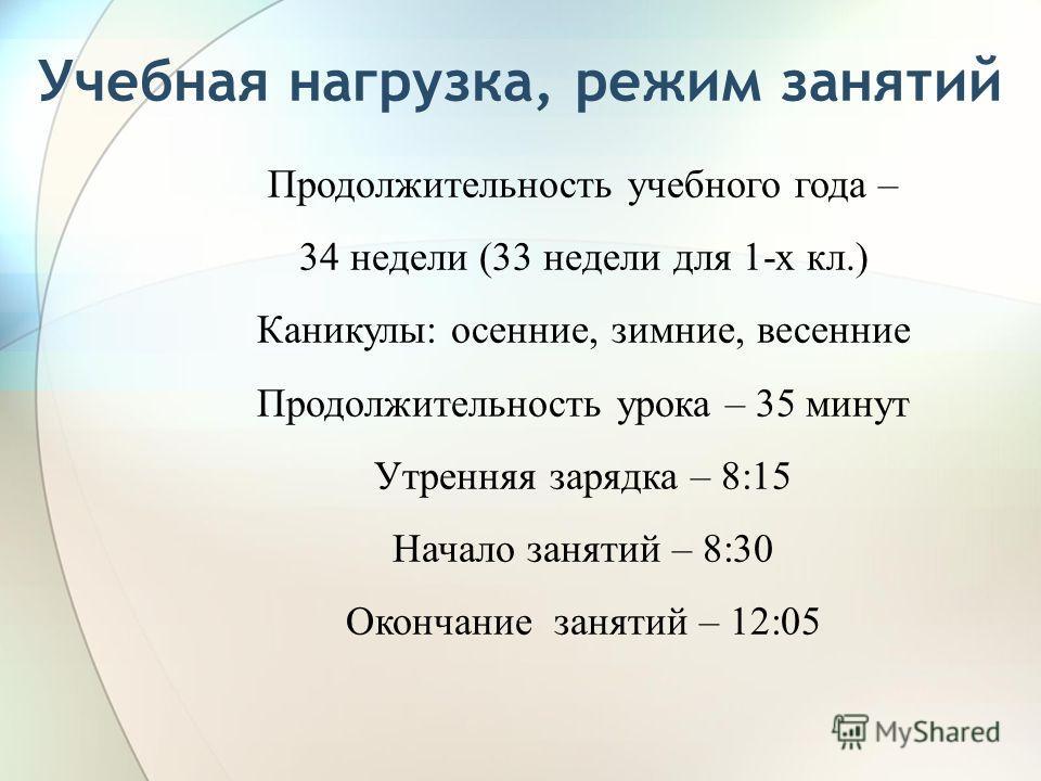 Учебная нагрузка, режим занятий Продолжительность учебного года – 34 недели (33 недели для 1-х кл.) Каникулы: осенние, зимние, весенние Продолжительность урока – 35 минут Утренняя зарядка – 8:15 Начало занятий – 8:30 Окончание занятий – 12:05