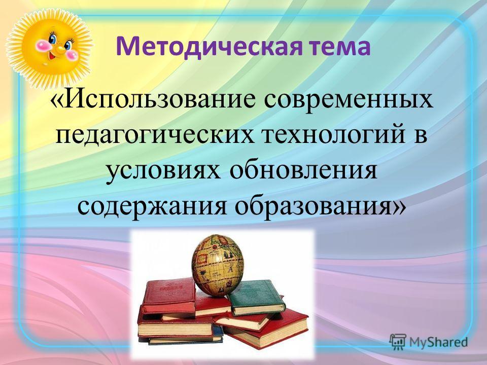 Методическая тема «Использование современных педагогических технологий в условиях обновления содержания образования»