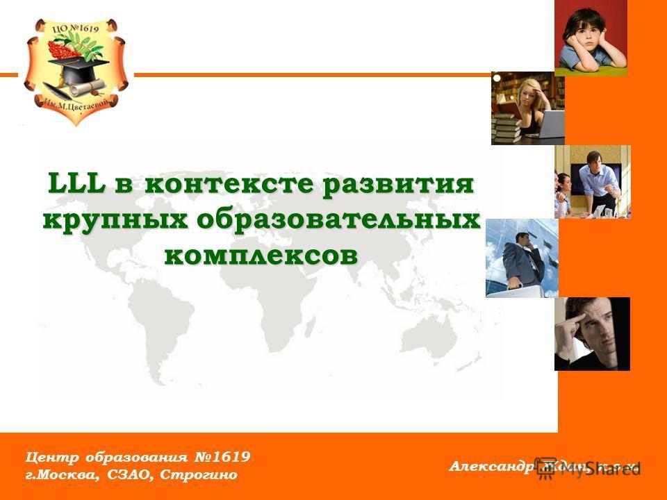 LLL в контексте развития крупных образовательных комплексов Александр Ждан, к.э.н. Центр образования 1619 г.Москва, СЗАО, Строгино