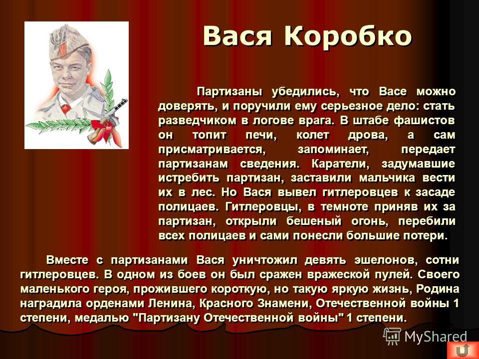 Вместе с партизанами Вася уничтожил девять эшелонов, сотни гитлеровцев. В одном из боев он был сражен вражеской пулей. Своего маленького героя, прожившего короткую, но такую яркую жизнь, Родина наградила орденами Ленина, Красного Знамени, Отечественн