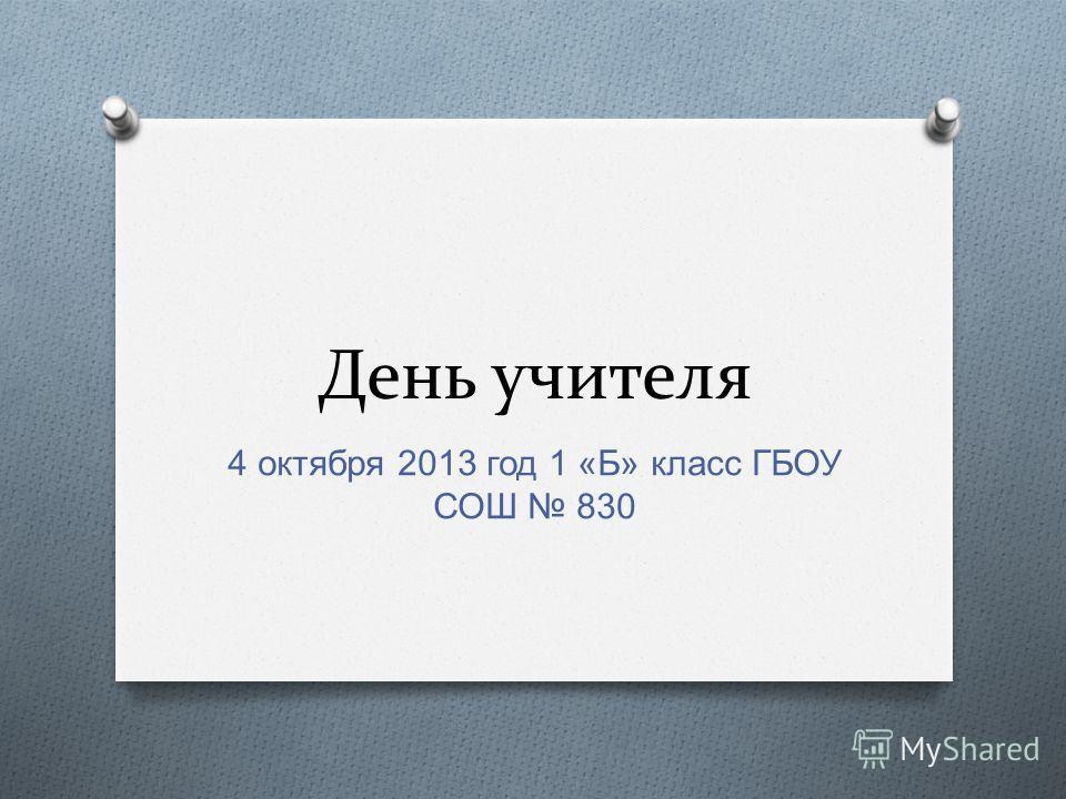 День учителя 4 октября 2013 год 1 « Б » класс ГБОУ СОШ 830