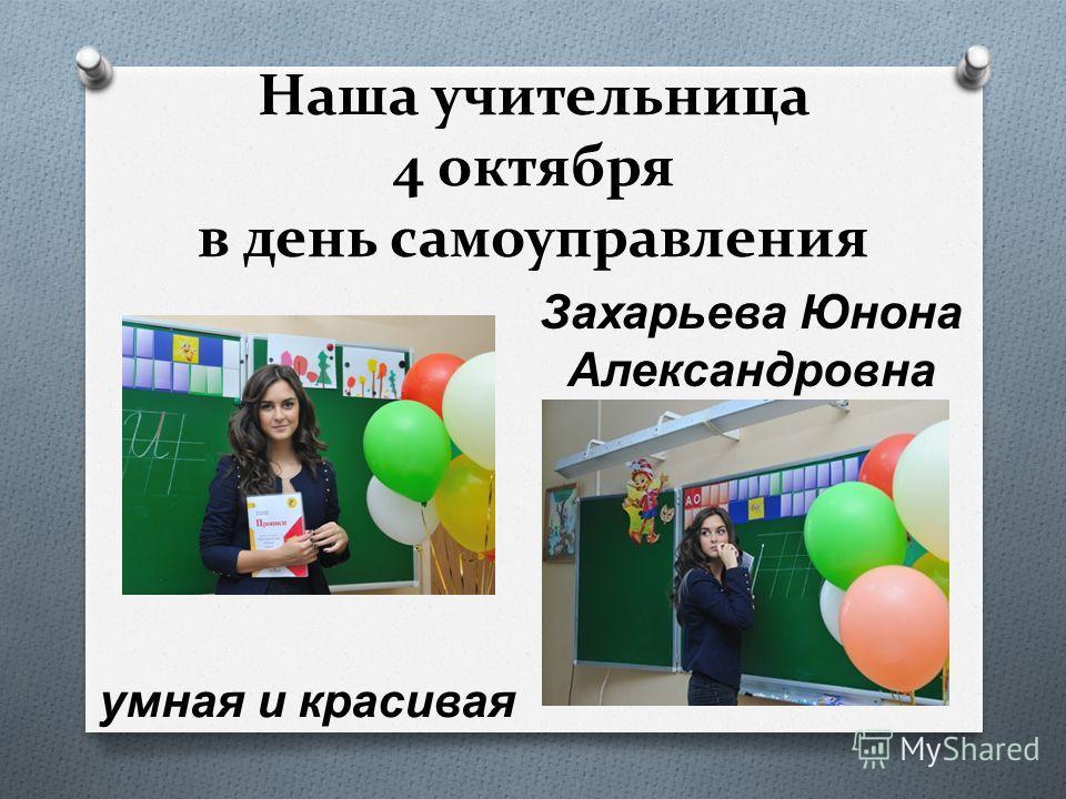 Наша учительница 4 октября в день самоуправления Захарьева Юнона Александровна умная и красивая