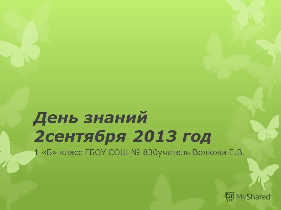 День знаний 2сентября 2013 год 1 «Б» класс ГБОУ СОШ 830учитель Волкова Е.В.