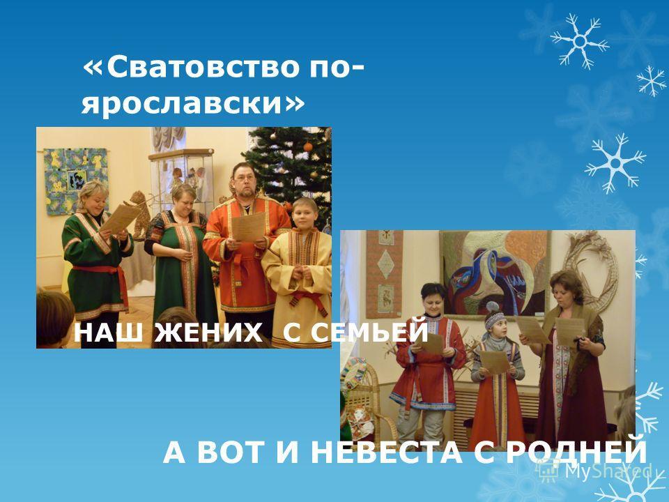 «Сватовство по- ярославски» НАШ ЖЕНИХ С СЕМЬЕЙ А ВОТ И НЕВЕСТА С РОДНЕЙ