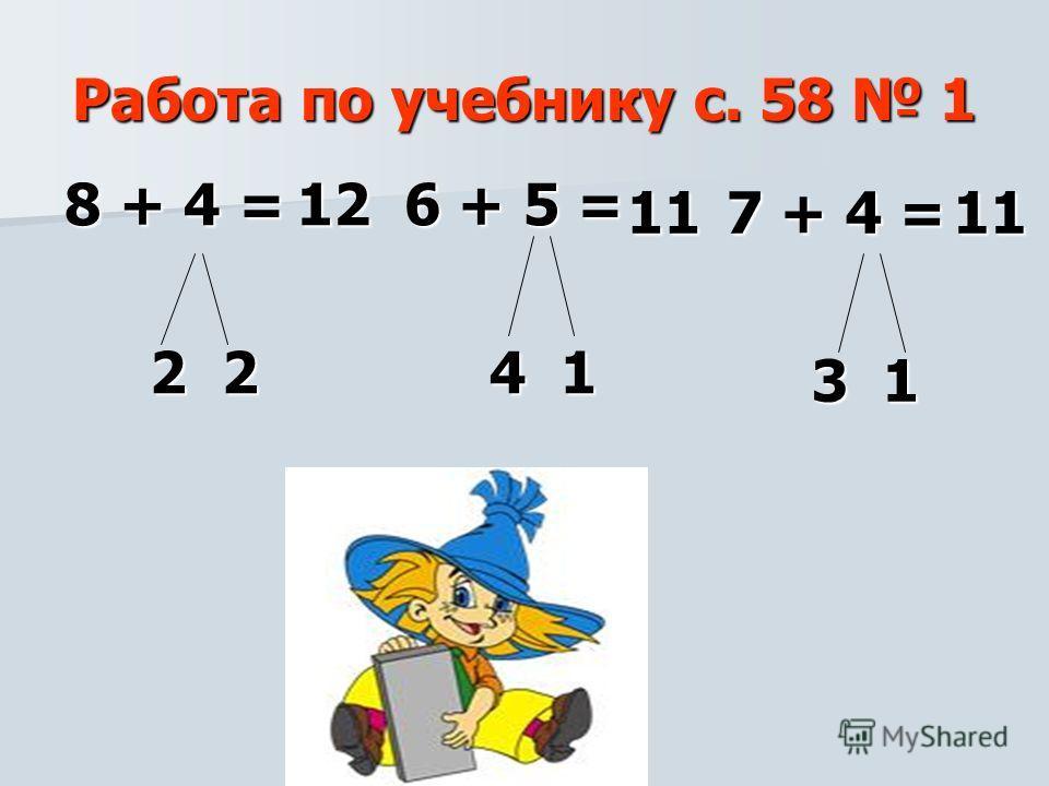 Работа по учебнику с. 58 1 8 + 4 = 2 2 2 2 12 12 6 + 5 = 6 + 5 = 4 1 4 1 11 11 7 + 4 = 7 + 4 = 3 1 3 1 11 11