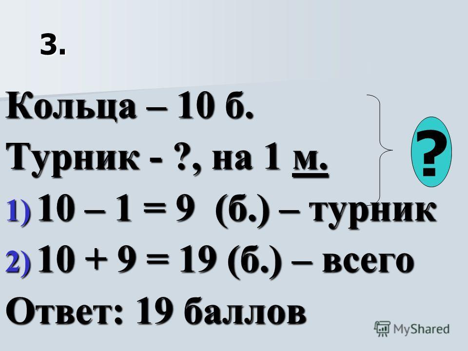 3. Кольца – 10 б. Турник - ?, на 1 м. 1) 10 – 1 = 9 (б.) – турник 2) 10 + 9 = 19 (б.) – всего Ответ: 19 баллов ?