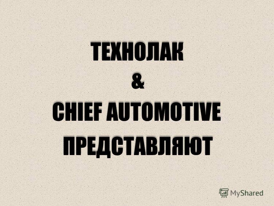 ТЕХНОЛАК ТЕХНОЛАК & & CHIEF AUTOMOTIVE ПРЕДСТАВЛЯЮТ
