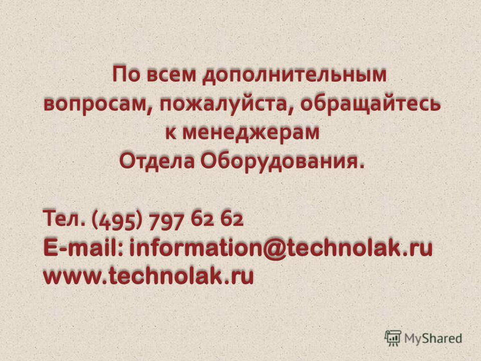 По всем дополнительным вопросам, пожалуйста, обращайтесь к менеджерам Отдела Оборудования. Тел. (495) 797 62 62 E-mail: information@technolak.ru www.technolak.ru По всем дополнительным вопросам, пожалуйста, обращайтесь к менеджерам Отдела Оборудовани
