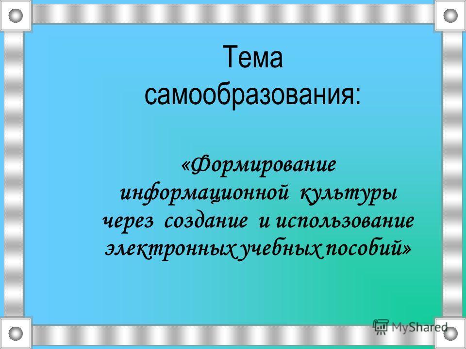 Тема самообразования: «Формирование информационной культуры через создание и использование электронных учебных пособий»