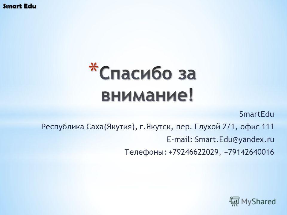 SmartEdu Республика Саха(Якутия), г.Якутск, пер. Глухой 2/1, офис 111 E-mail: Smart.Edu@yandex.ru Телефоны: +79246622029, +79142640016