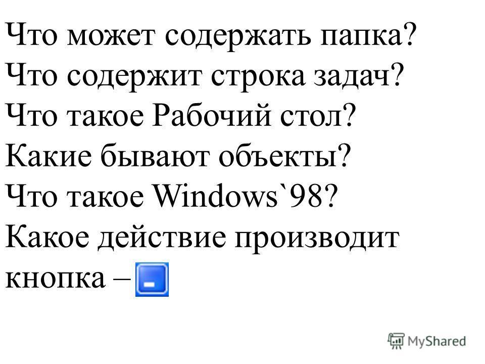 Что может содержать папка? Что содержит строка задач? Что такое Рабочий стол? Какие бывают объекты? Что такое Windows`98? Какое действие производит кнопка –