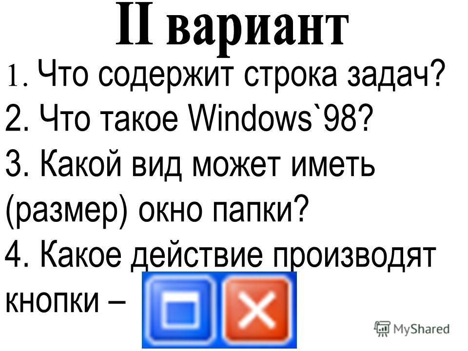 1. Что содержит строка задач? 2. Что такое Windows`98? 3. Какой вид может иметь (размер) окно папки? 4. Какое действие производят кнопки –