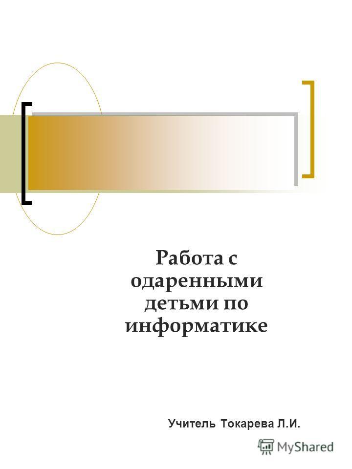 Работа с одаренными детьми по информатике Учитель Токарева Л.И.