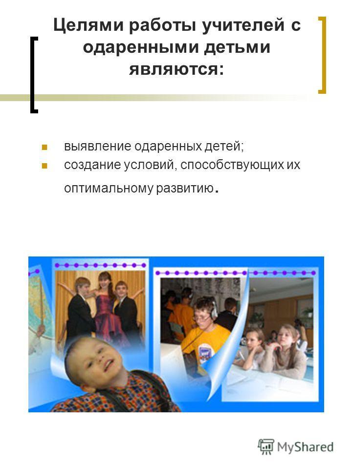 Целями работы учителей с одаренными детьми являются: выявление одаренных детей; создание условий, способствующих их оптимальному развитию.