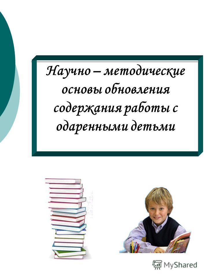 Научно – методические основы обновления содержания работы с одаренными детьми
