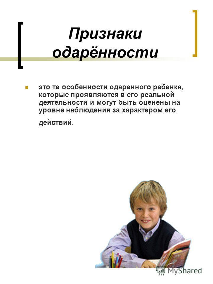 Признаки одарённости это те особенности одаренного ребенка, которые проявляются в его реальной деятельности и могут быть оценены на уровне наблюдения за характером его действий.