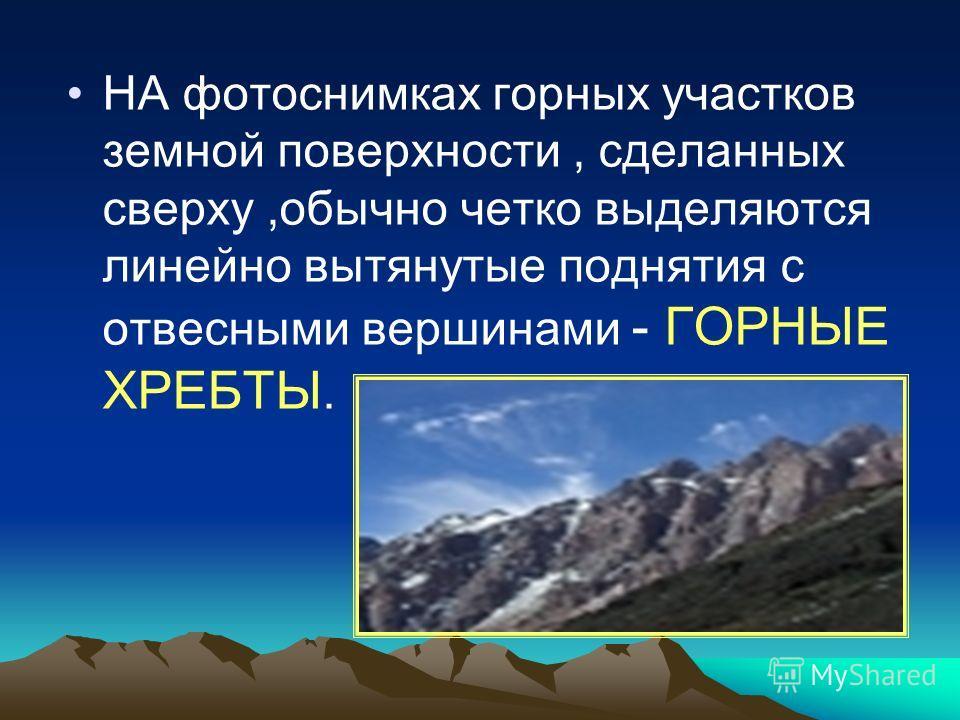 НА фотоснимках горных участков земной поверхности, сделанных сверху,обычно четко выделяются линейно вытянутые поднятия с отвесными вершинами - ГОРНЫЕ ХРЕБТЫ.