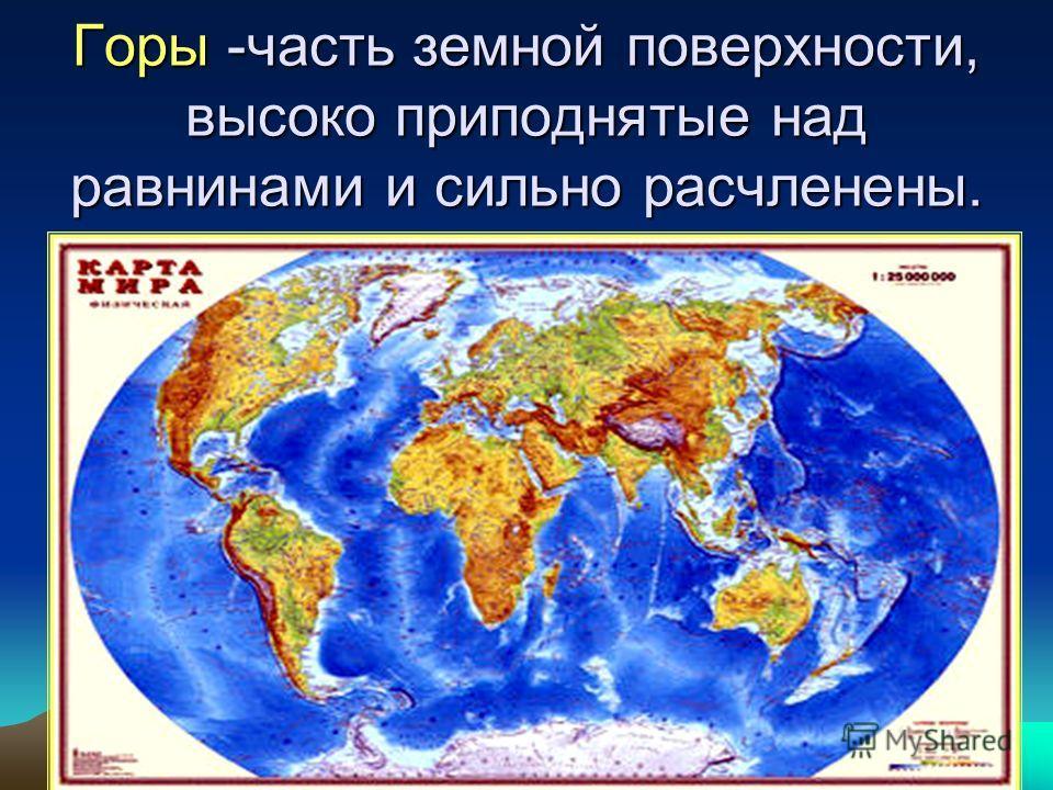 Горы -часть земной поверхности, высоко приподнятые над равнинами и сильно расчленены.