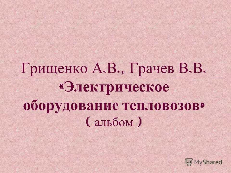 Грищенко А. В., Грачев В. В. « Электрическое оборудование тепловозов » ( альбом )