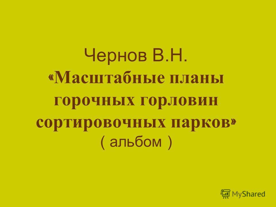 Чернов В.Н. « Масштабные планы горочных горловин сортировочных парков » ( альбом )