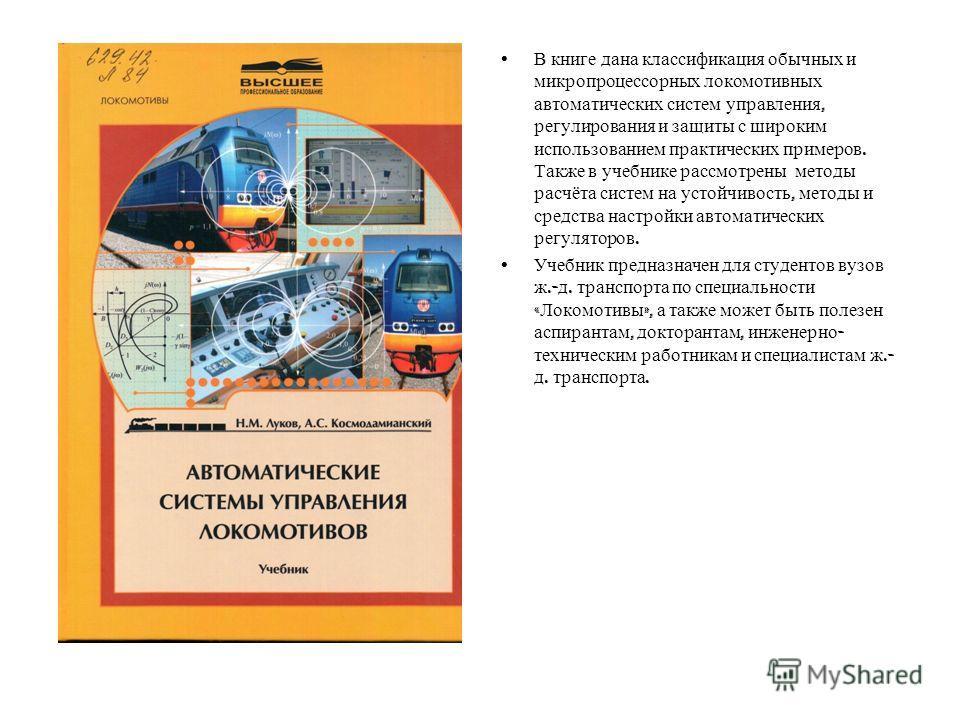 В книге дана классификация обычных и микропроцессорных локомотивных автоматических систем управления, регулирования и защиты с широким использованием практических примеров. Также в учебнике рассмотрены методы расчёта систем на устойчивость, методы и