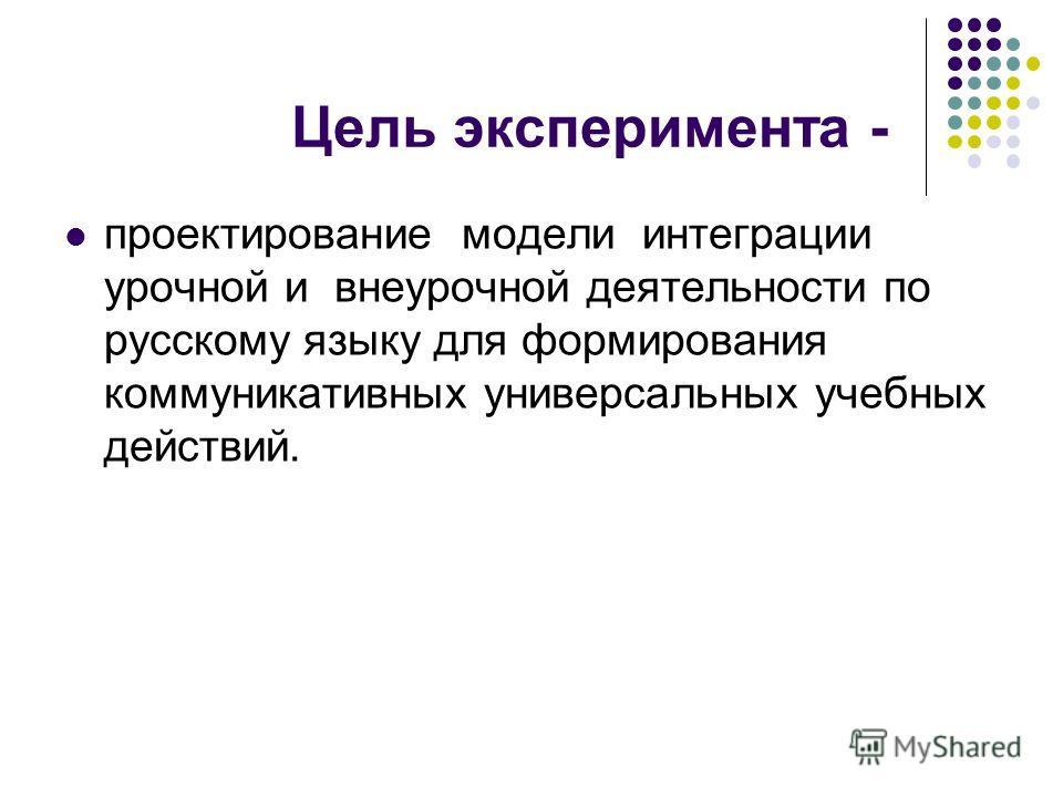 Цель эксперимента - проектирование модели интеграции урочной и внеурочной деятельности по русскому языку для формирования коммуникативных универсальных учебных действий.