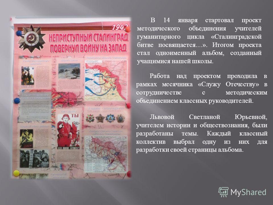 В 14 января стартовал проект методического объединения учителей гуманитарного цикла « Сталинградской битве посвящается …». Итогом проекта стал одноименный альбом, созданный учащимися нашей школы. Работа над проектом проходила в рамках месячника « Слу