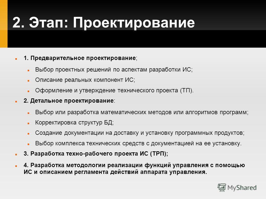2. Этап: Проектирование 1. Предварительное проектирование; Выбор проектных решений по аспектам разработки ИС; Описание реальных компонент ИС; Оформление и утверждение технического проекта (ТП). 2. Детальное проектирование: Выбор или разработка матема