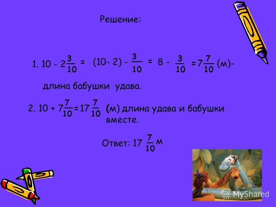 1. 10 - 2 3 10 =(10- 2) - 3 10 = 8 - 3 10 =7 7 (м)- длина бабушки удава. Решение: (м) длина удава и бабушки вместе. 2. 10 + 7 7 10 =17 7 10 Ответ: 17 7 10 м