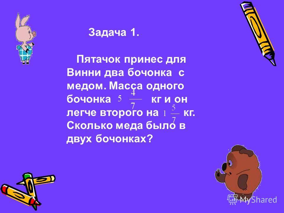 Задача 1. Пятачок принес для Винни два бочонка с медом. Масса одного бочонка кг и он легче второго на кг. Сколько меда было в двух бочонках?