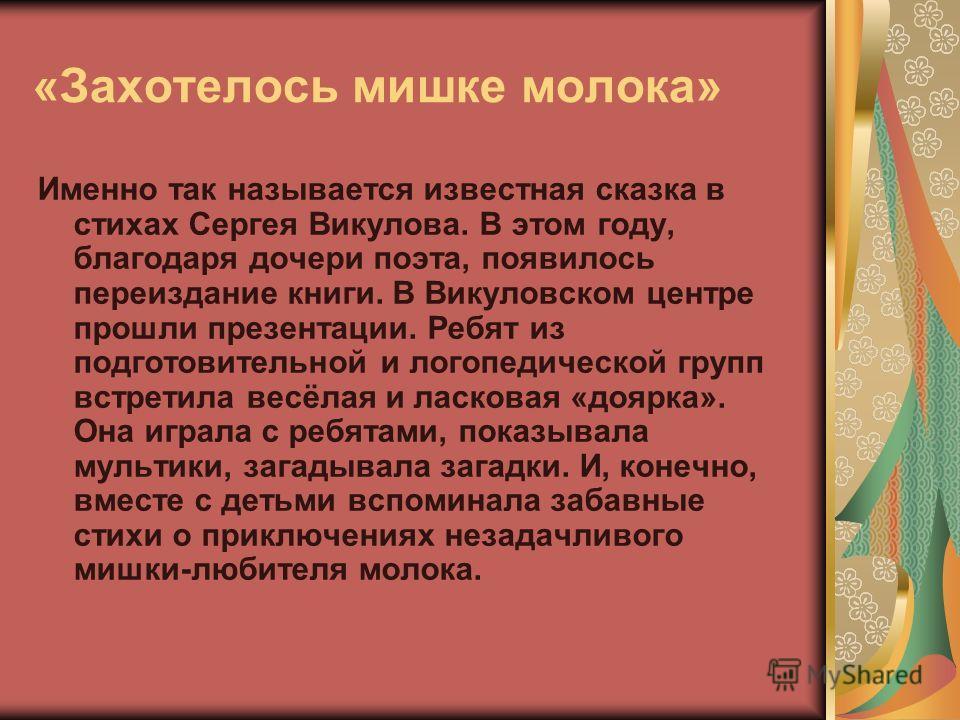 «Захотелось мишке молока» Именно так называется известная сказка в стихах Сергея Викулова. В этом году, благодаря дочери поэта, появилось переиздание книги. В Викуловском центре прошли презентации. Ребят из подготовительной и логопедической групп вст