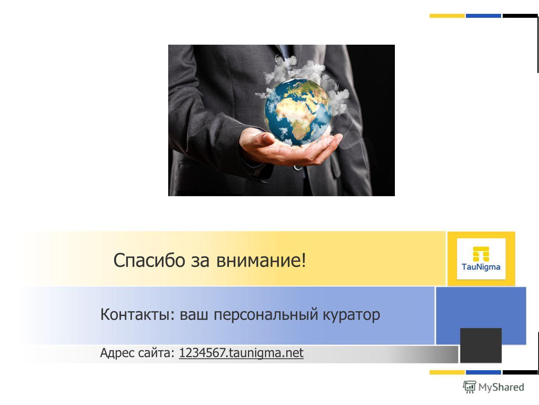 Спасибо за внимание! Контакты: ваш персональный куратор Адрес сайта: 1234567.taunigma.net