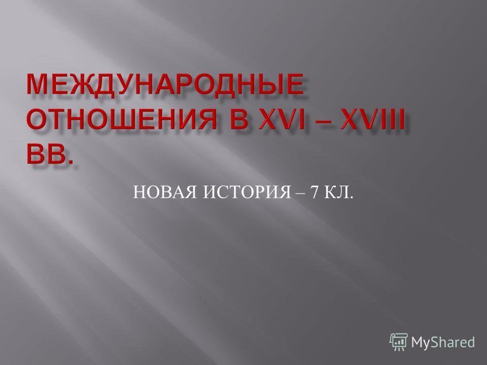 НОВАЯ ИСТОРИЯ – 7 КЛ.