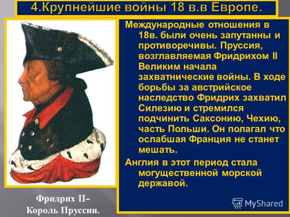 Фридрих II– Король Пруссии. Международные отношения в 18в. были очень запутанны и противоречивы. Пруссия, возглавляемая Фридрихом II Великим начала захватнические войны. В ходе борьбы за австрийское наследство Фридрих захватил Силезию и стремился под