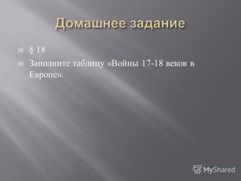 § 18 Заполните таблицу «Войны 17-18 веков в Европе».