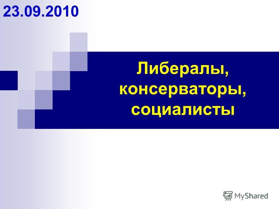 Либералы, консерваторы, социалисты 23.09.2010
