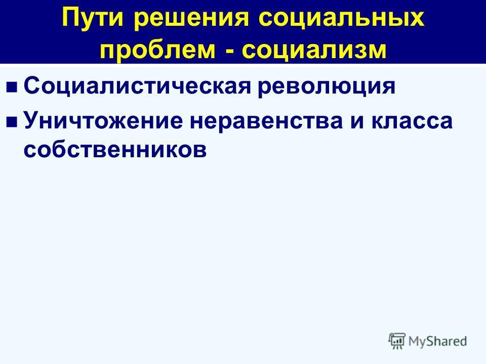 Пути решения социальных проблем - социализм Социалистическая революция Уничтожение неравенства и класса собственников