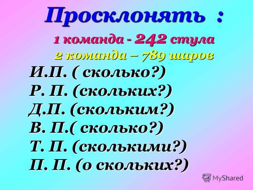 Просклонять : 1 команда - 242 стула 2 команда – 789 шаров И.П. ( сколько?) Р. П. (скольких?) Д.П. (скольким?) В. П.( сколько?) Т. П. (сколькими?) П. П. (о скольких?)