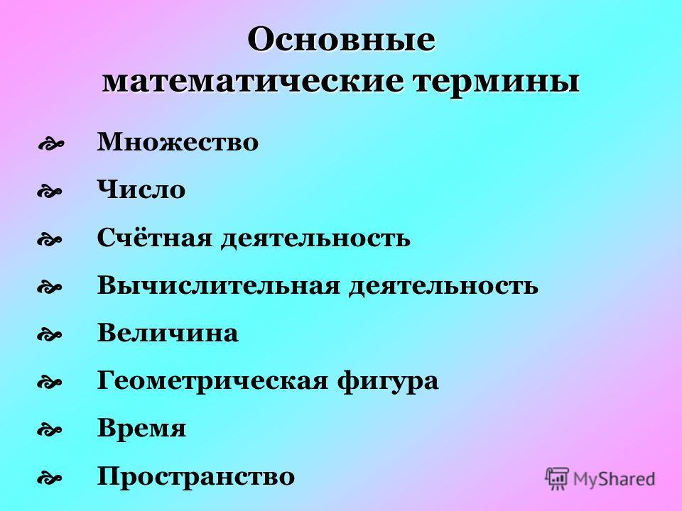 Множество Число Счётная деятельность Вычислительная деятельность Величина Геометрическая фигура Время Пространство Основные математические термины