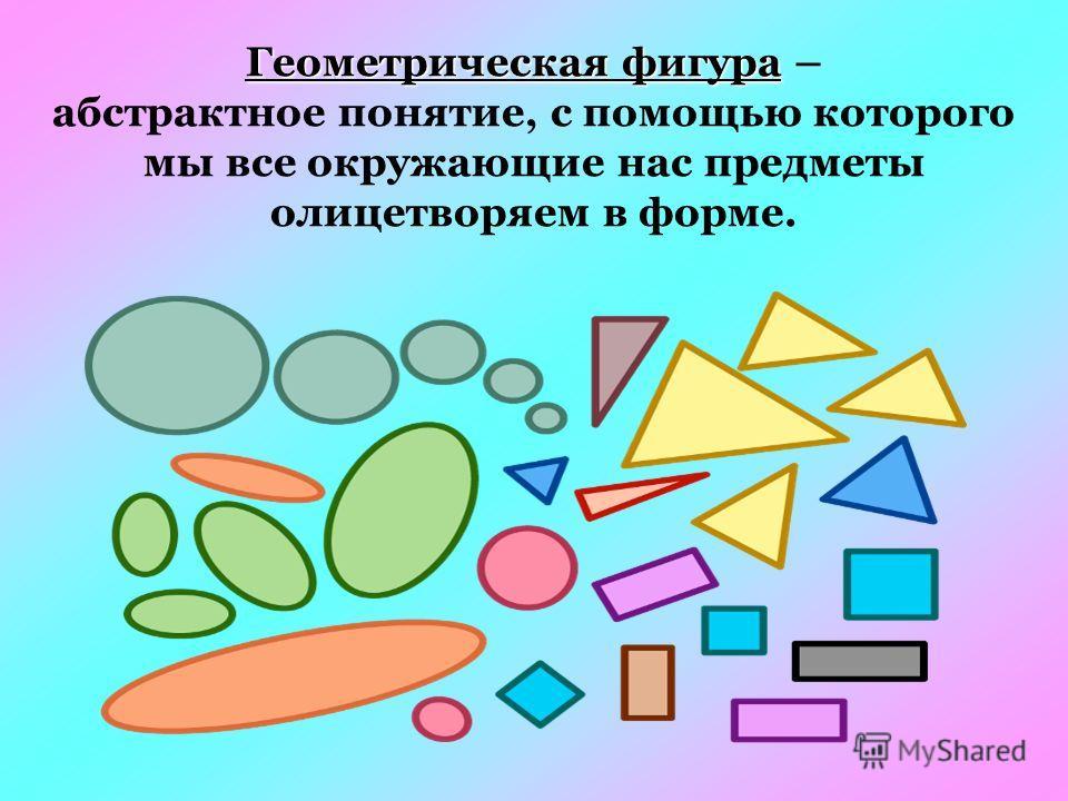 Геометрическая фигура Геометрическая фигура – абстрактное понятие, с помощью которого мы все окружающие нас предметы олицетворяем в форме.